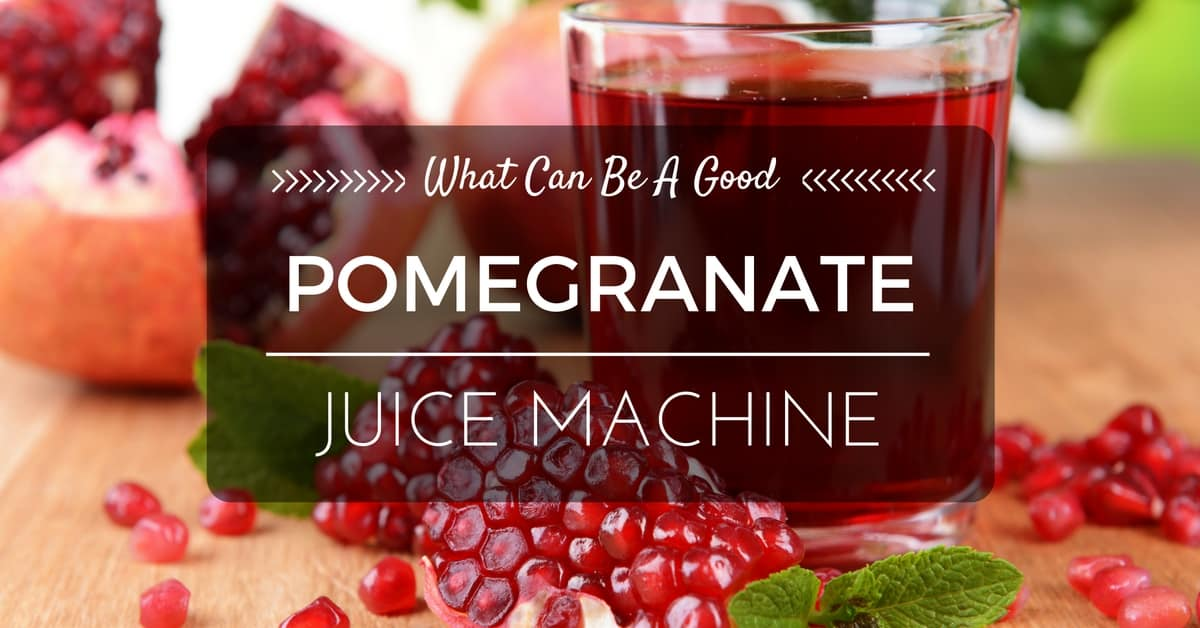 What Can Be A Good Pomegranate Juice Machine? Find Out Here