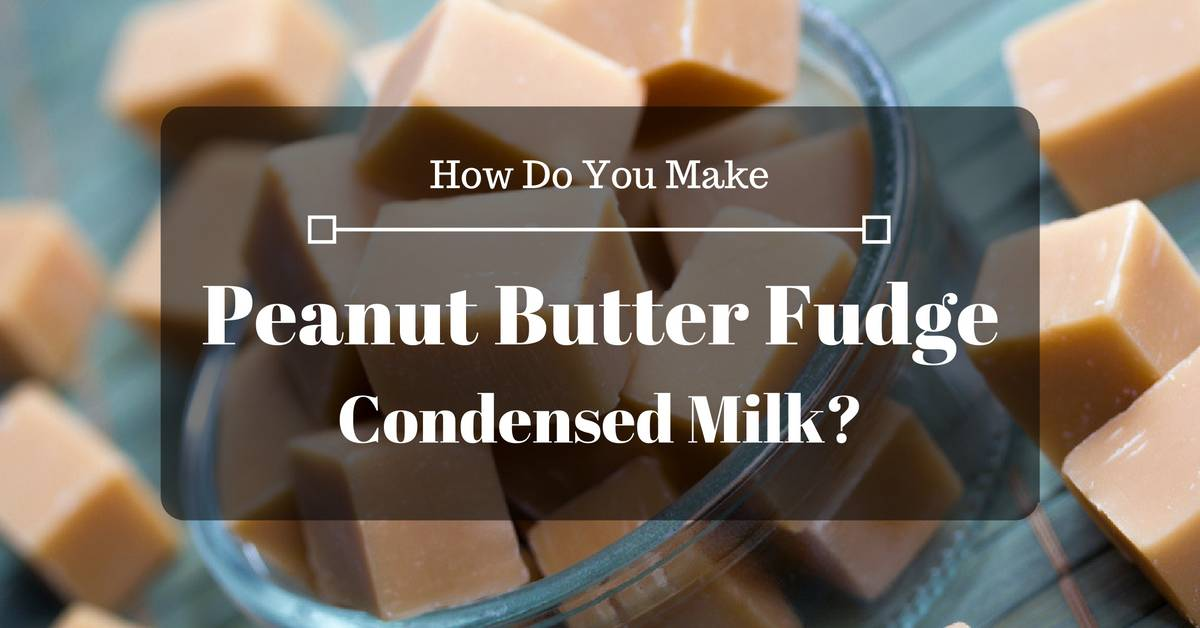 How Do You Make Peanut Butter Fudge Condensed Milk? All You Need To Know