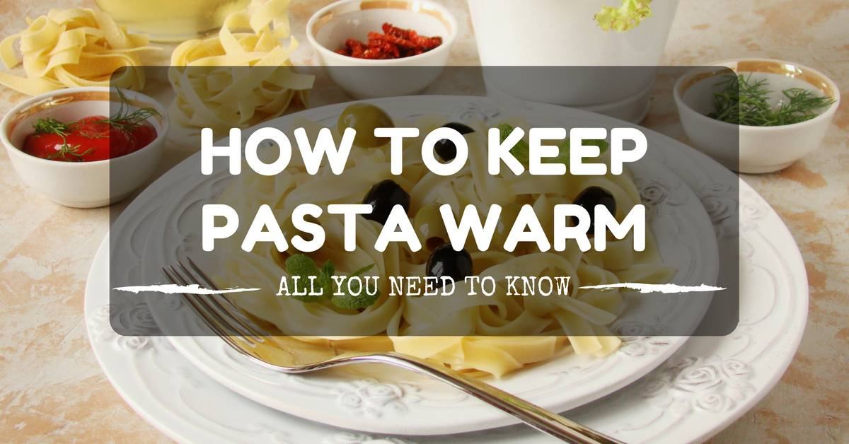 How do You Keep Pasta Warm and Not Sticky – 2019 Updated