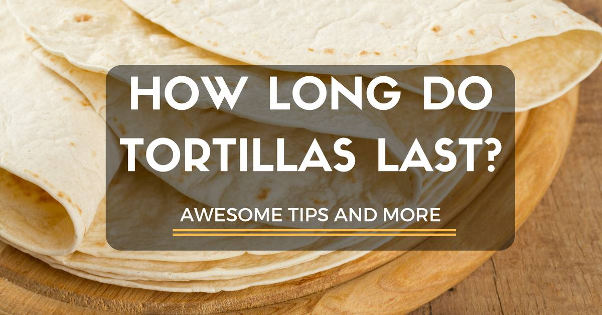 How Long Do Tortillas Last? Awesome Tips And More