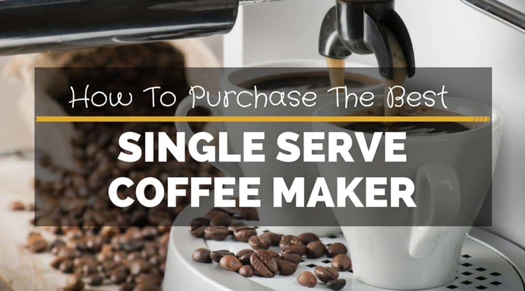 How To Purchase The Best Single Serve Coffee Maker Of 2018