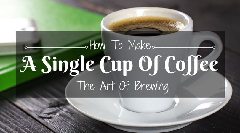 How To Make A Single Cup Of Coffee – The Art Of Brewing