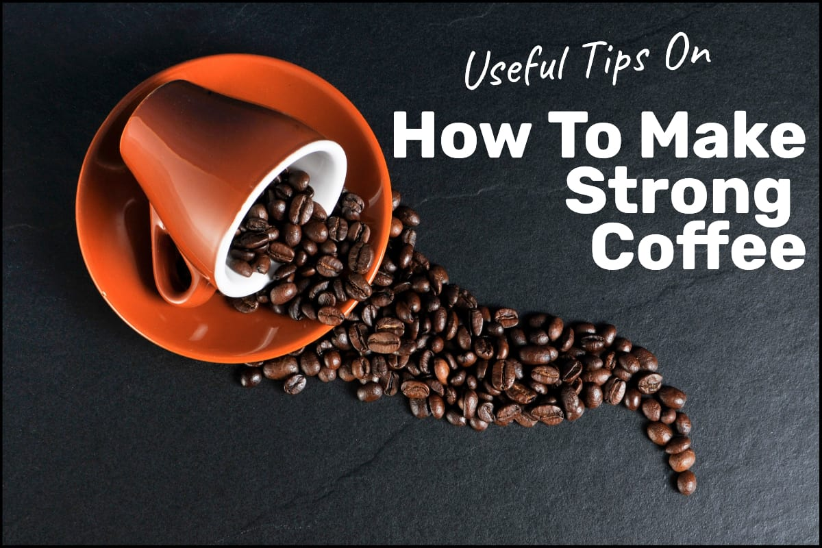 Useful Tips On How To Make Strong Coffee