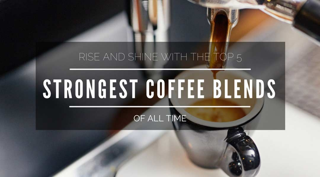 Rise And Shine With The Top 5 Strongest Coffee Blends Of All Time