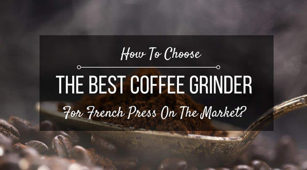How To Choose The Best Coffee Grinder For French Press On The Market?